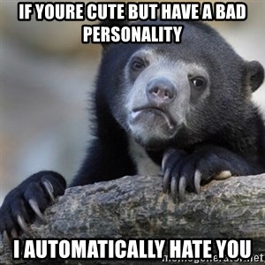 Confession Bear - if youre cute but have a bad personality i automatically hate you