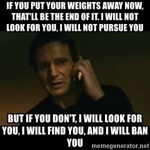 liam neeson taken - If you put your weights away now, that'll be the end of it. I will not look for you, i will not pursue you But if you don't, i will look for you, i will find you, and i will ban you