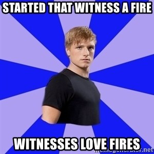 peetaaaaa - Started that witness a fire witnesses love fires