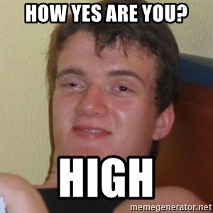 Really highguy - how yes are you? high