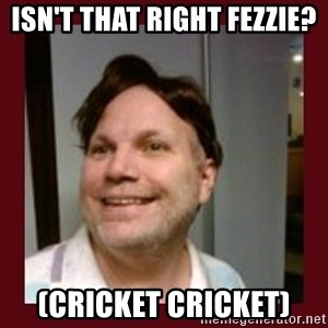 Free Speech Whatley - Isn't that right fezzie? (cricket cricket)