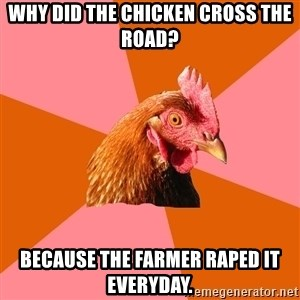 Anti Joke Chicken - why did the chicken cross the road? because the farmer raped it everyday.