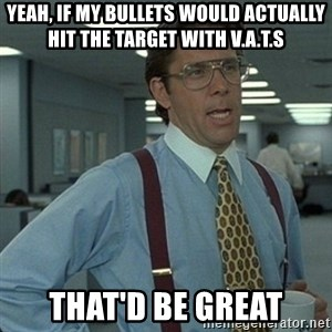 Yeah that'd be great... - YEAH, IF MY BULLETS WOULD ACTUALLY HIT THE TARGET WITH V.A.T.S THAT'D BE GREAT