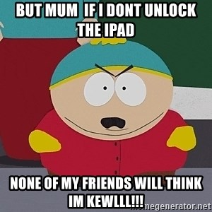 Cartman - But mum  if I dont unlock the ipad None of my friends will think Im Kewlll!!!