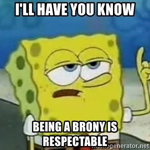 Tough Spongebob - i'll have you know being a brony is respectable