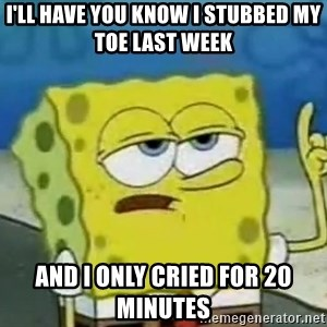 Tough Spongebob - I'LL HAVE YOU KNOW I STUBBED MY TOE LAST WEEK AND I ONLY CRIED FOR 20 MINUTES