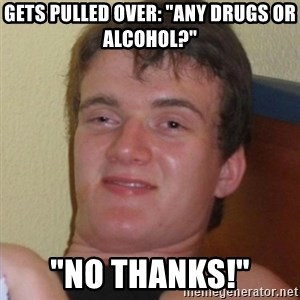 "Really highguy - GETS PULLED OVER: ""ANY DRUGS OR ALCOHOL?"" ""NO THANKS!"""