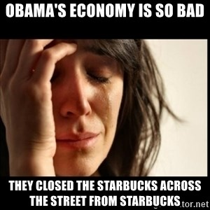 First World Problems - obama's economy is so bad they closed the starbucks across the street from starbucks