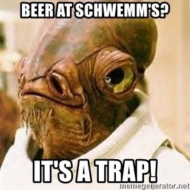 Admiral Ackbar - BEER AT SCHWEMM'S? IT'S A TRAP!