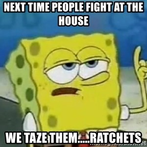 Tough Spongebob - NEXT TIME PEOPLE FIGHT AT THE HOUSE  WE TAZE THEM.....RATCHETS