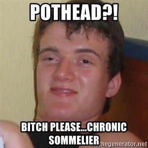Really highguy - pothead?! bitch please...chronic sommelier