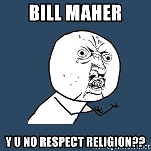 Y U No - BILL MAHER Y U NO RESPECT RELIGION??