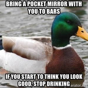 Actual Advice Mallard 1 - Bring a pocket mirror with you to bars If you start to think you look good, stop drinking
