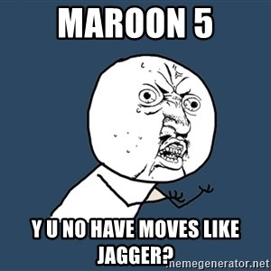 Y U No - maroon 5 y u no have moves like jagger?