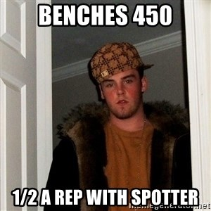 Scumbag Steve - benches 450 1/2 a rep with spotter