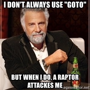 "The Most Interesting Man In The World - i don't always use ""goto"" but when i do, a raptor attackes me"