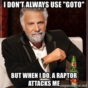 "The Most Interesting Man In The World - I don't always use ""goto"" But when i do, a raptor attacks me"