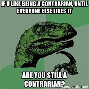 Philosoraptor - if u like being a contrarian, until everyone else likes it are you still a contrarian?