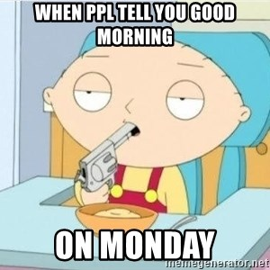 Suicide Stewie - when ppl tell you good morning on monday