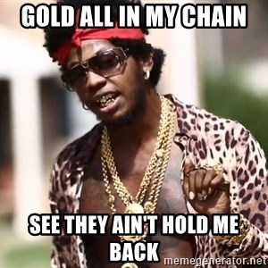 Trinidad James meme  - GOLD ALL IN MY CHAIN SEE THEY AIN'T HOLD ME BACK