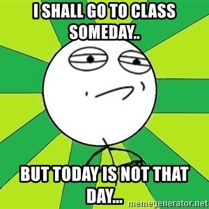 Challenge Accepted 2 - I SHALL GO TO CLASS SOMEDAY.. BUT TODAY IS NOT THAT DAY...