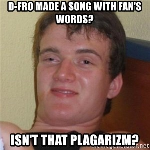 Really highguy - D-Fro Made A Song with fan's words? isn't that plagarizm?