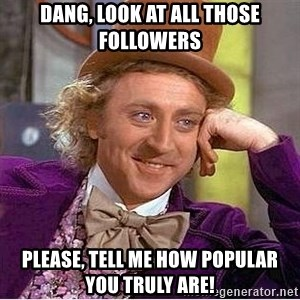 Willy Wonka - Dang, Look at all those followers Please, tEll me how populaR you truly aRe!
