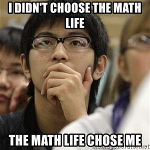 Asian College Freshman - I didn't Choose the math life the math life chose me