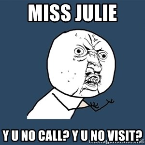Y U No - Miss Julie Y u no call? Y u no visit?