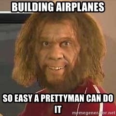 Geico Caveman - Building aIrplanes  So easy a Prettyman can do it