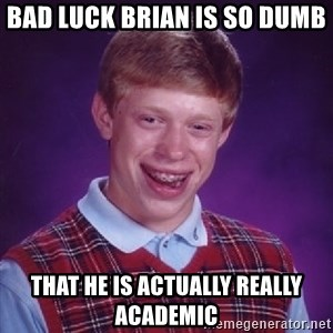 Bad Luck Brian - Bad luck Brian is so dumb that he is actually really academic