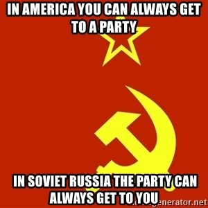 In Soviet Russia - in america you can always get to a party  in soviet russia the party can always get to you