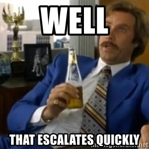 That escalated quickly-Ron Burgundy - Well that escalates quickly