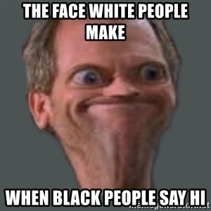 Housella ei suju - THE FACE WHITE PEOPLE MAKE  WHEN BLACK PEOPLE SAY HI