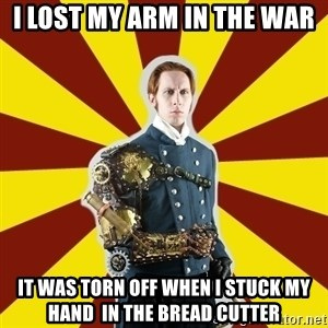 Steampunk Guy - I LOST MY ARM IN THE WAR IT WAS TORN OFF WHEN I STUCK MY HAND  IN THE BREAD CUTTER
