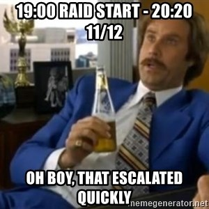 That escalated quickly-Ron Burgundy - 19:00 raid start - 20:20 11/12 Oh Boy, that escalated quickly