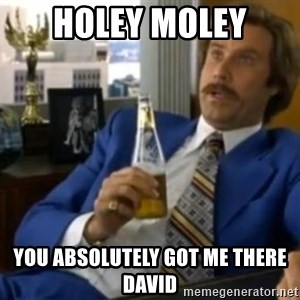 That escalated quickly-Ron Burgundy - holey moley you absolutely got me there david