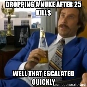 That escalated quickly-Ron Burgundy - Dropping a nuke after 25 kills Well that escalated quickly