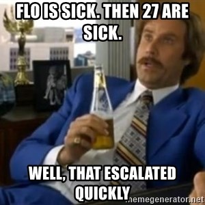 That escalated quickly-Ron Burgundy - flo is sick. THEN 27 ARE SICK. WELL, that escalated quickly