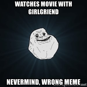 Forever Alone - watches movie with girlgriend nevermind, wrong meme