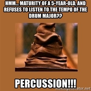Music Sorting Hat - hmm... maturity of a 5-year-old, and Refuses to listen to the tempo of the drum major?? Percussion!!!