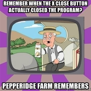 Pepperidge Farm Remembers FG - Remember when the x close button actually closed the program? Pepperidge Farm Remembers