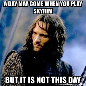 Not this day Aragorn - A day may come when you play skyrim But it is not this day
