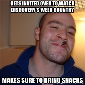 Good Guy Greg - gets invited over to watch Discovery's weed country makes sure to bring snacks