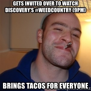 Good Guy Greg - gets invited over to watch discovery's #weedcountry (9pm) brings tacos for everyone