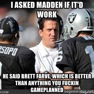 Knapped  - i asked madden if it'd work he said brett farve, which is better than anything you fuckin gameplanned