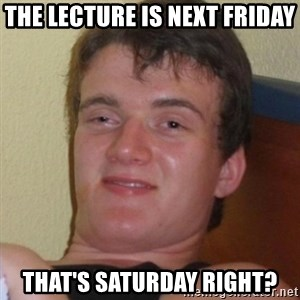 Really highguy - THE LECTURE IS NEXT FRIDAY THAT'S SATURDAY RIGHT?