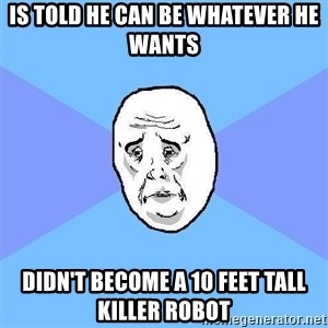 Okay Guy - is told he can be whatever he wants didn't become a 10 feet tall killer robot