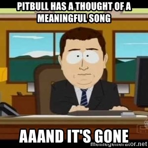 Aand Its Gone - pitbull has a thought of a meaningful song aaand it's gone
