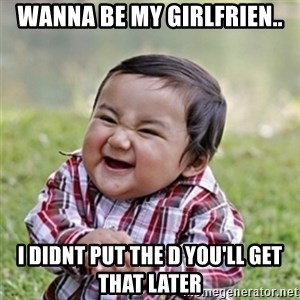 Evil kid - wanna be my girlfrien.. i didnt put the d you'll get that later